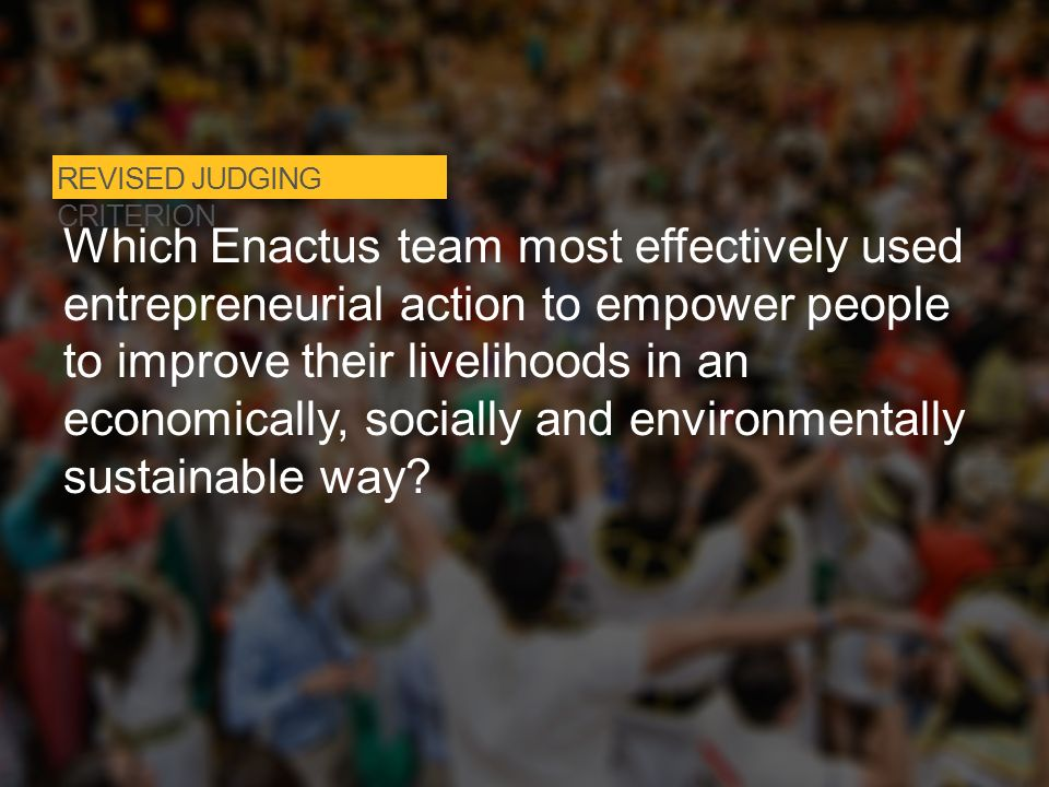 REVISED JUDGING CRITERION Which Enactus team most effectively used entrepreneurial action to empower people to improve their livelihoods in an economically, socially and environmentally sustainable way