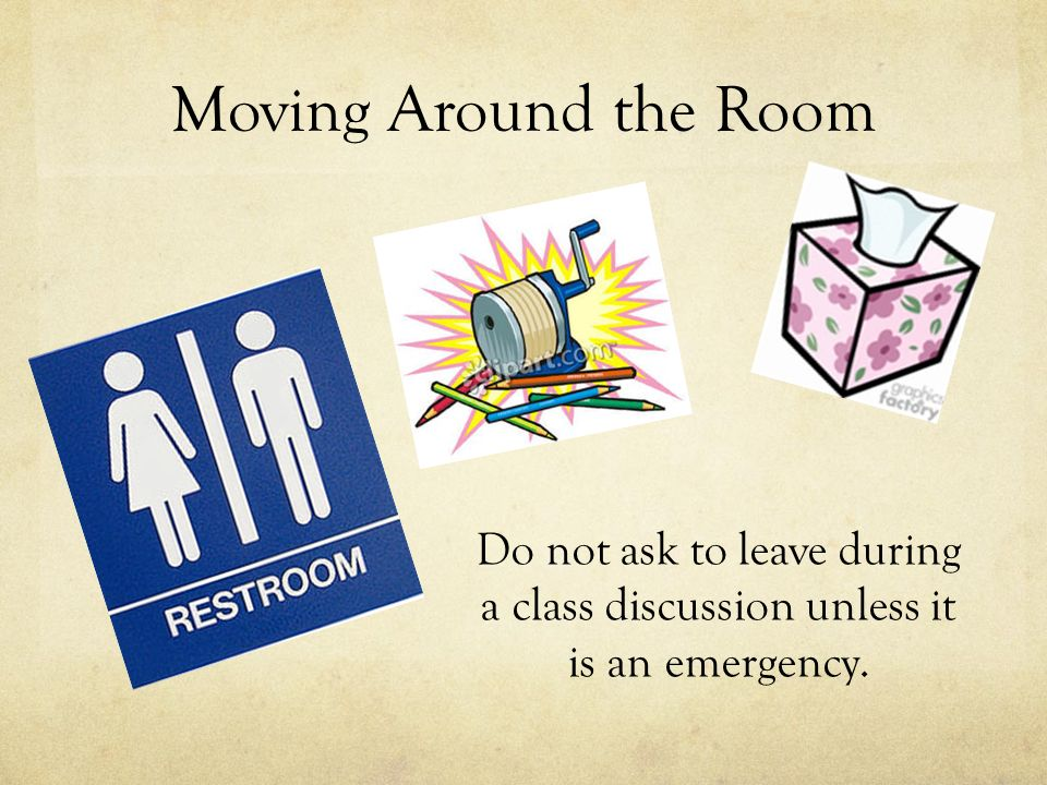 Moving Around the Room Do not ask to leave during a class discussion unless it is an emergency.