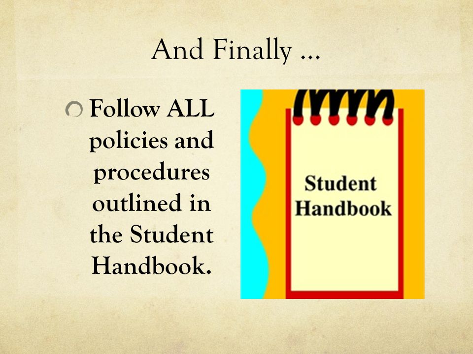 And Finally … Follow ALL policies and procedures outlined in the Student Handbook.