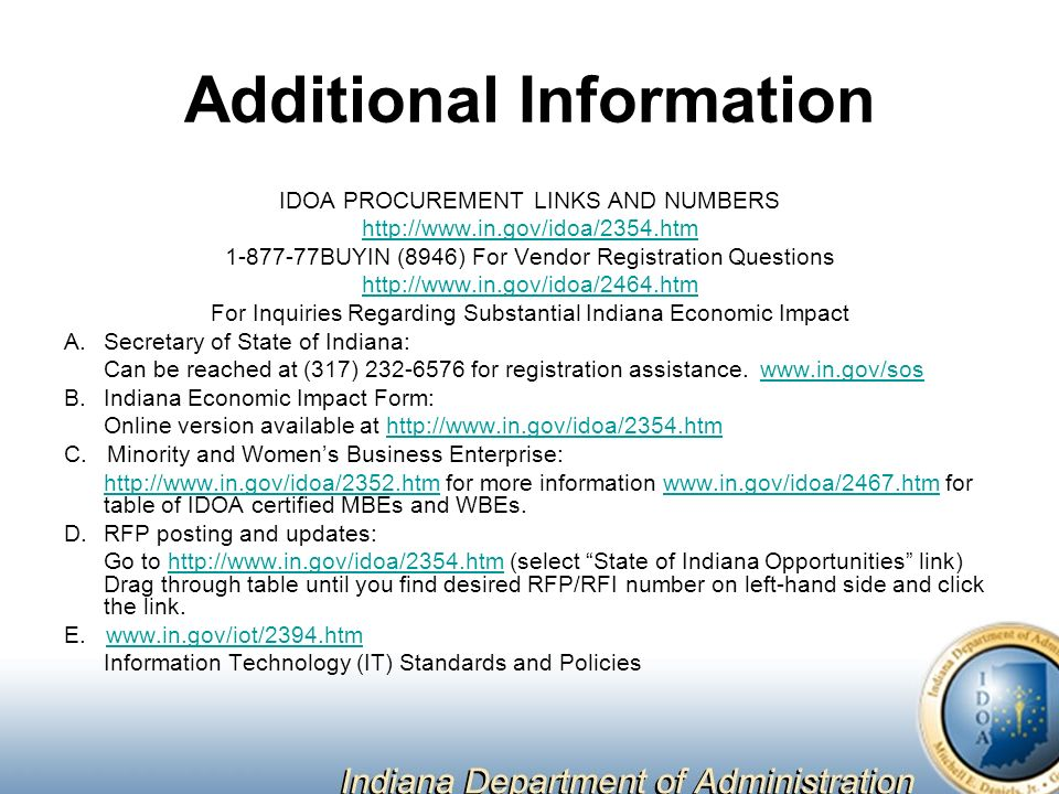 Additional Information IDOA PROCUREMENT LINKS AND NUMBERS BUYIN (8946) For Vendor Registration Questions   For Inquiries Regarding Substantial Indiana Economic Impact A.Secretary of State of Indiana: Can be reached at (317) for registration assistance.