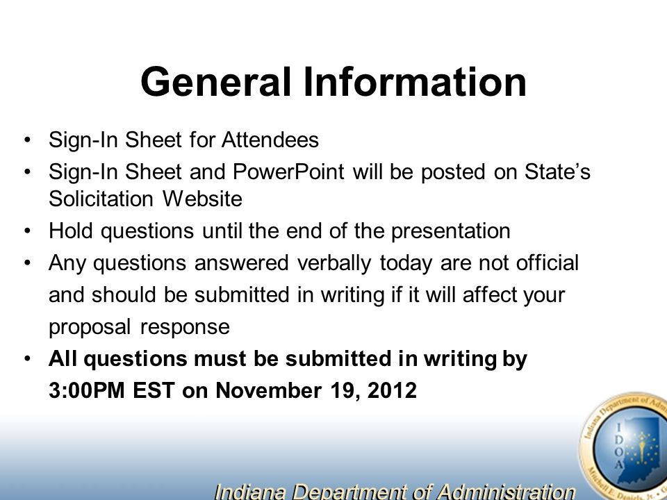 General Information Sign-In Sheet for Attendees Sign-In Sheet and PowerPoint will be posted on State's Solicitation Website Hold questions until the end of the presentation Any questions answered verbally today are not official and should be submitted in writing if it will affect your proposal response All questions must be submitted in writing by 3:00PM EST on November 19, 2012