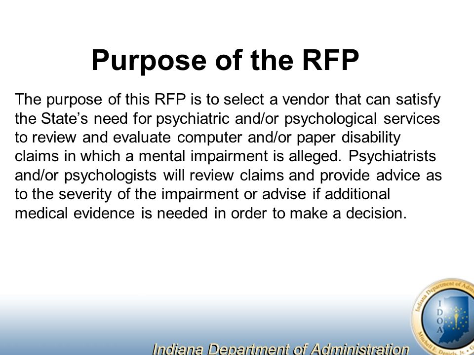 Purpose of the RFP The purpose of this RFP is to select a vendor that can satisfy the State's need for psychiatric and/or psychological services to review and evaluate computer and/or paper disability claims in which a mental impairment is alleged.