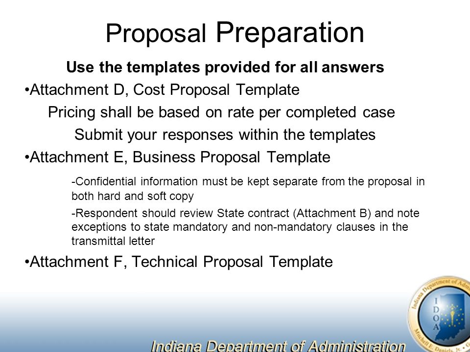 Proposal Preparation Use the templates provided for all answers Attachment D, Cost Proposal Template Pricing shall be based on rate per completed case Submit your responses within the templates Attachment E, Business Proposal Template -Confidential information must be kept separate from the proposal in both hard and soft copy -Respondent should review State contract (Attachment B) and note exceptions to state mandatory and non-mandatory clauses in the transmittal letter Attachment F, Technical Proposal Template