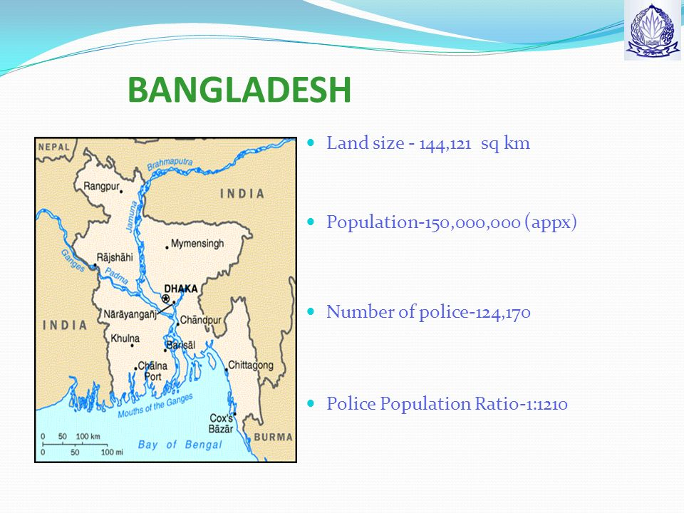 BANGLADESH Land size - 144,121 sq km Population-150,000,000 ( appx) Number of police-124,170 Police Population Ratio-1:1210