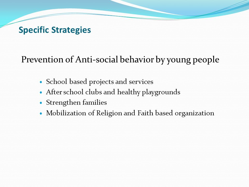 Specific Strategies Prevention of Anti-social behavior by young people School based projects and services After school clubs and healthy playgrounds Strengthen families Mobilization of Religion and Faith based organization