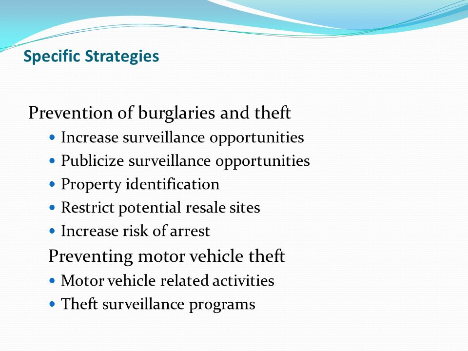 Specific Strategies Prevention of burglaries and theft Increase surveillance opportunities Publicize surveillance opportunities Property identification Restrict potential resale sites Increase risk of arrest Preventing motor vehicle theft Motor vehicle related activities Theft surveillance programs
