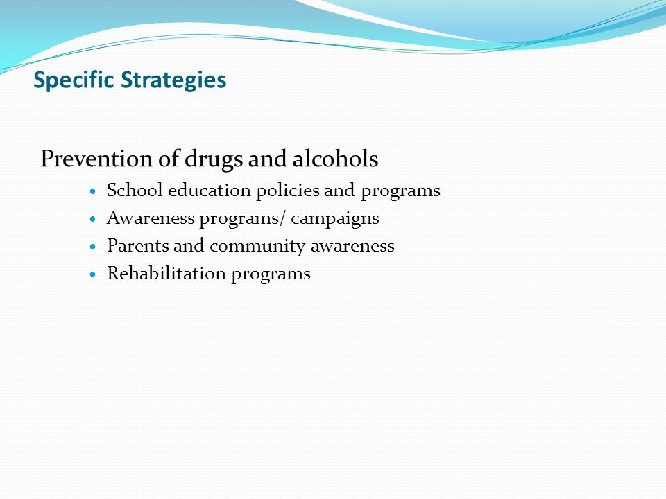 Specific Strategies Prevention of drugs and alcohols School education policies and programs Awareness programs/ campaigns Parents and community awareness Rehabilitation programs