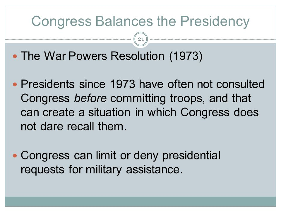 Congress Balances the Presidency The War Powers Resolution (1973) Presidents since 1973 have often not consulted Congress before committing troops, and that can create a situation in which Congress does not dare recall them.