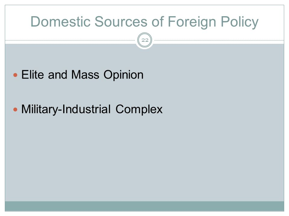 Domestic Sources of Foreign Policy Elite and Mass Opinion Military-Industrial Complex 22