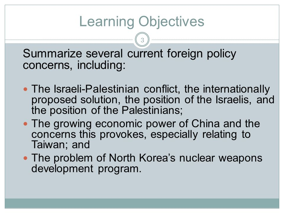 Learning Objectives Summarize several current foreign policy concerns, including: The Israeli-Palestinian conflict, the internationally proposed solution, the position of the Israelis, and the position of the Palestinians; The growing economic power of China and the concerns this provokes, especially relating to Taiwan; and The problem of North Korea's nuclear weapons development program.