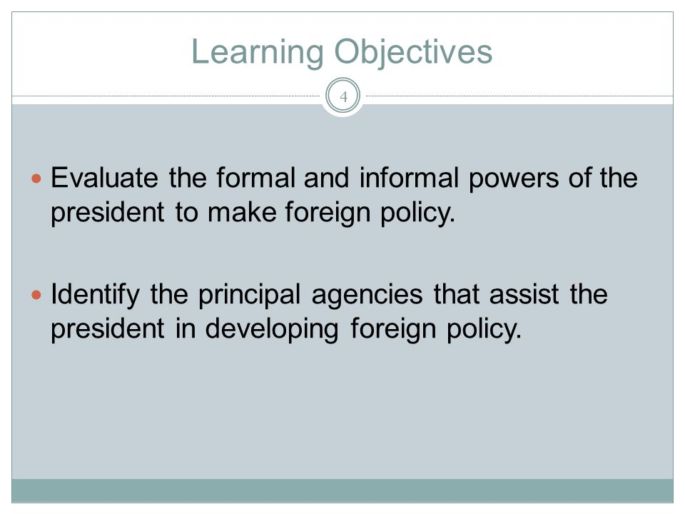 Learning Objectives Evaluate the formal and informal powers of the president to make foreign policy.