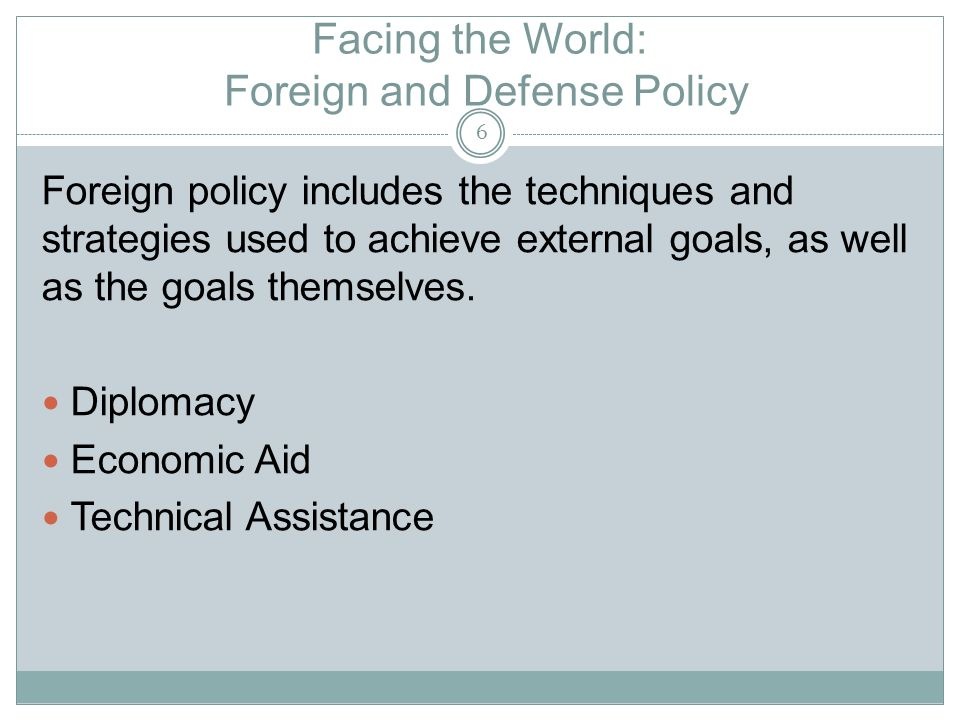 Facing the World: Foreign and Defense Policy Foreign policy includes the techniques and strategies used to achieve external goals, as well as the goals themselves.