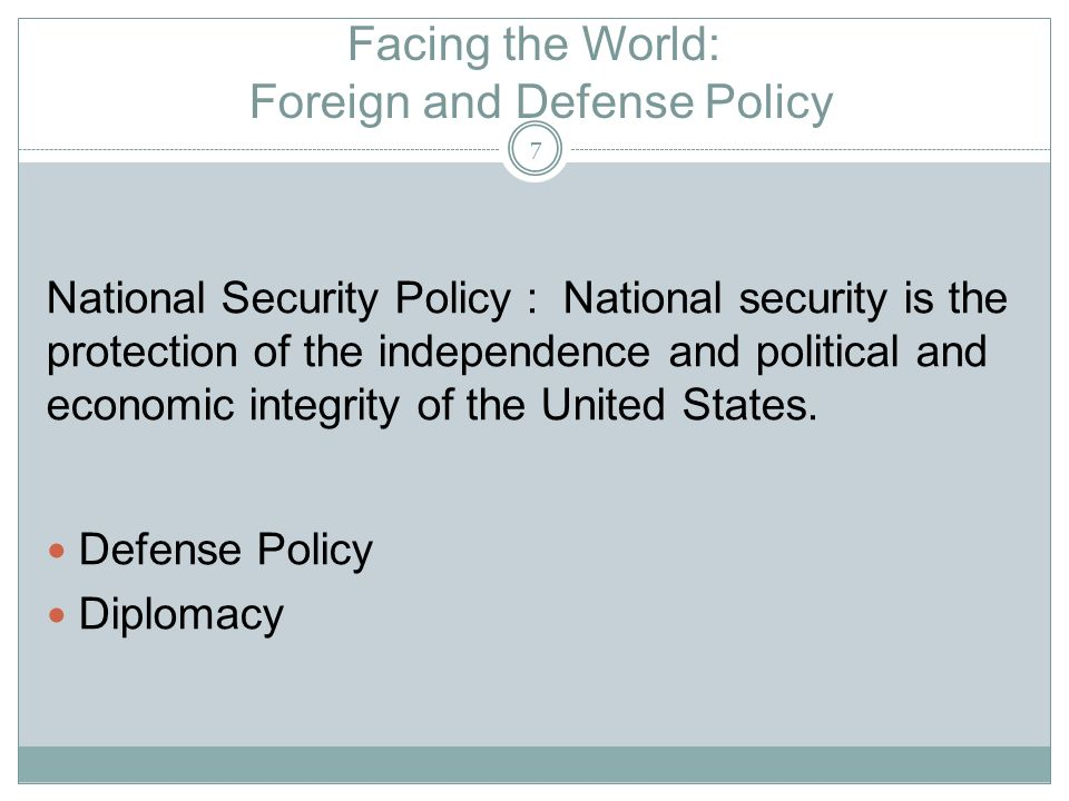 Facing the World: Foreign and Defense Policy National Security Policy : National security is the protection of the independence and political and economic integrity of the United States.