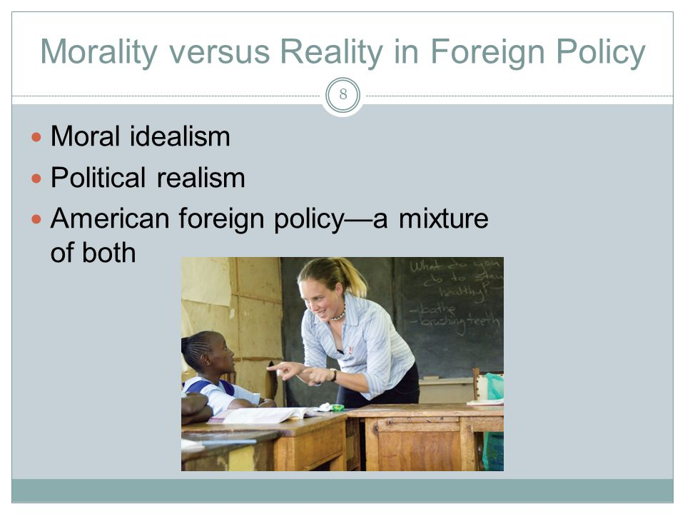 Morality versus Reality in Foreign Policy Moral idealism Political realism American foreign policy—a mixture of both 8