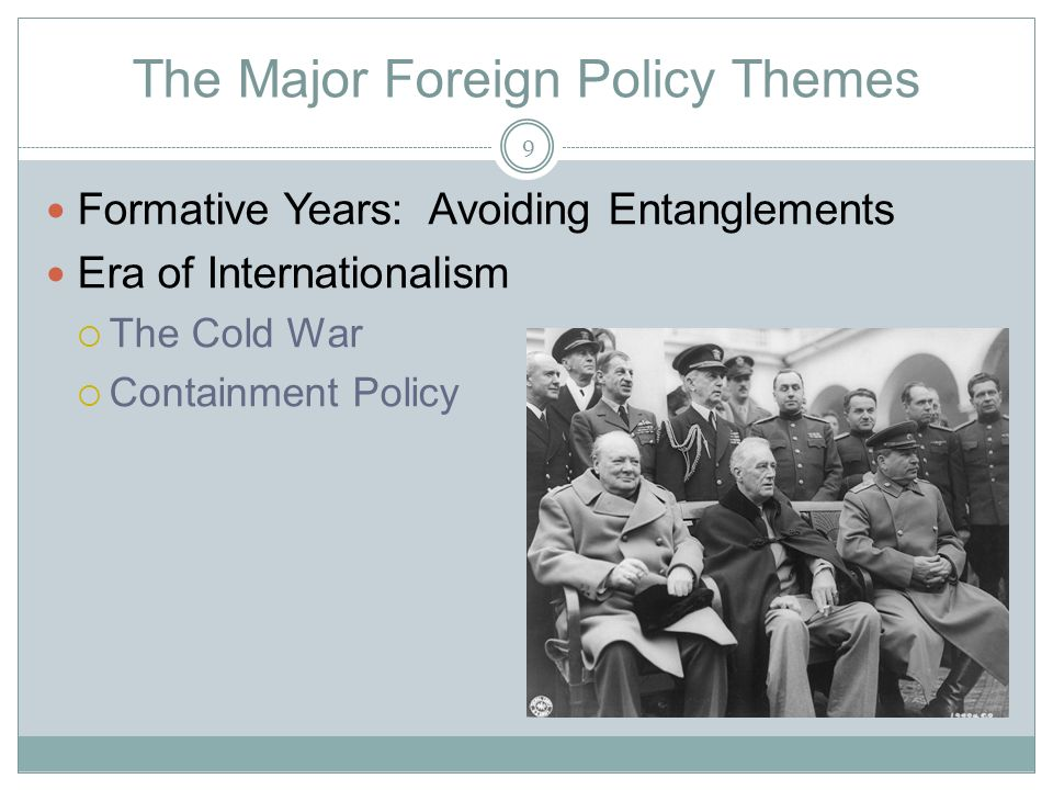The Major Foreign Policy Themes Formative Years: Avoiding Entanglements Era of Internationalism  The Cold War  Containment Policy 9