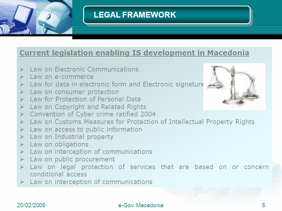 20/02/2009e-Gov, Macedonia5 Current legislation enabling IS development in Macedonia  Law on Electronic Communications  Law on e-commerce  Law for data in electronic form and Electronic signature  Law on consumer protection  Law for Protection of Personal Data  Law on Copyright and Related Rights  Convention of Cyber crime ratified 2004  Law on Customs Measures for Protection of Intellectual Property Rights  Law on access to public information  Law on Industrial property  Law on obligations  Law on interception of communications  Law on public procurement  Law on legal protection of services that are based on or concern conditional access  Law on interception of communications LEGAL FRAMEWORK