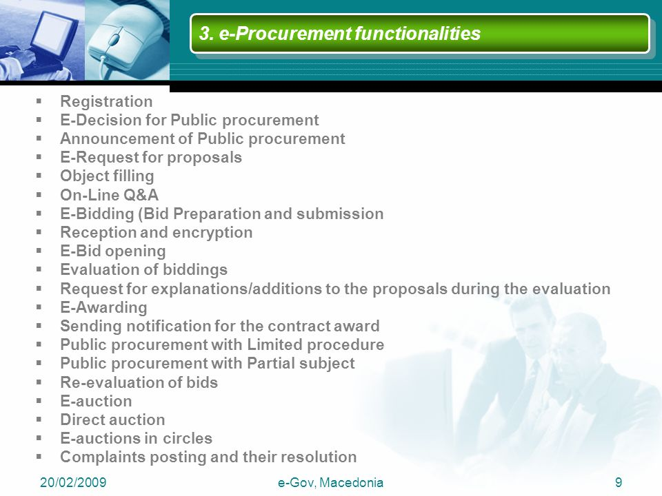 20/02/2009e-Gov, Macedonia9  Registration  E-Decision for Public procurement  Announcement of Public procurement  E-Request for proposals  Object filling  On-Line Q&A  E-Bidding (Bid Preparation and submission  Reception and encryption  E-Bid opening  Evaluation of biddings  Request for explanations/additions to the proposals during the evaluation  E-Awarding  Sending notification for the contract award  Public procurement with Limited procedure  Public procurement with Partial subject  Re-evaluation of bids  E-auction  Direct auction  E-auctions in circles  Complaints posting and their resolution 3.