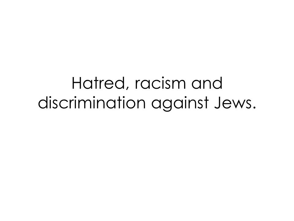 Hatred, racism and discrimination against Jews.
