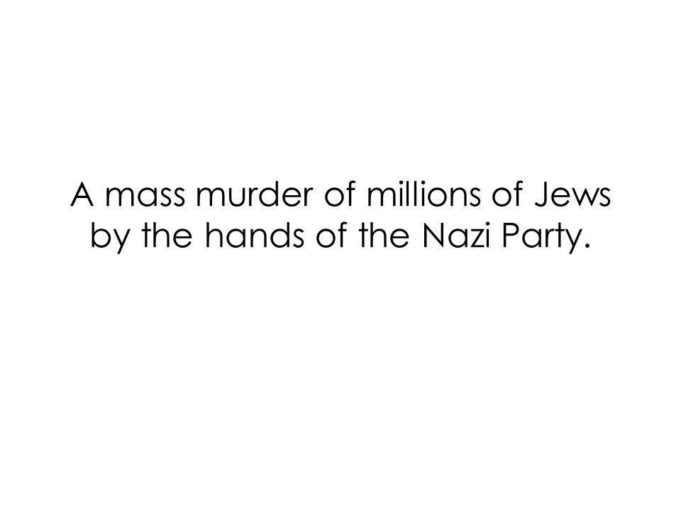 A mass murder of millions of Jews by the hands of the Nazi Party.