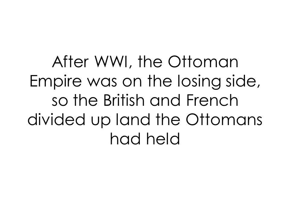 After WWI, the Ottoman Empire was on the losing side, so the British and French divided up land the Ottomans had held