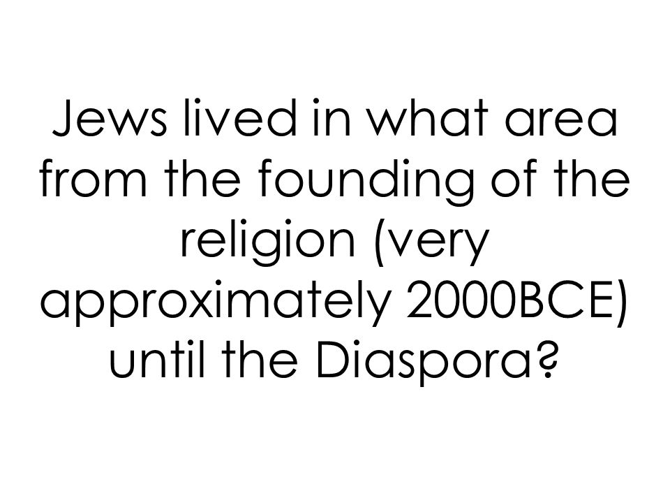 Jews lived in what area from the founding of the religion (very approximately 2000BCE) until the Diaspora
