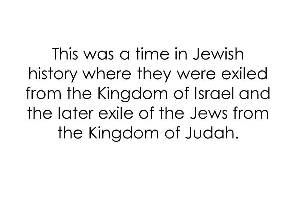 This was a time in Jewish history where they were exiled from the Kingdom of Israel and the later exile of the Jews from the Kingdom of Judah.