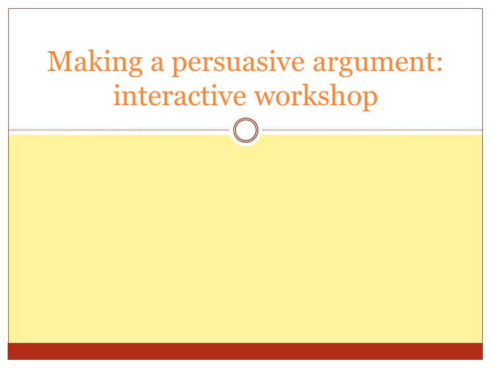 Making a persuasive argument: interactive workshop