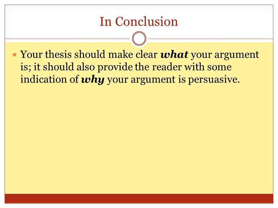 In Conclusion Your thesis should make clear what your argument is; it should also provide the reader with some indication of why your argument is persuasive.