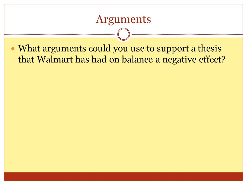 Arguments What arguments could you use to support a thesis that Walmart has had on balance a negative effect