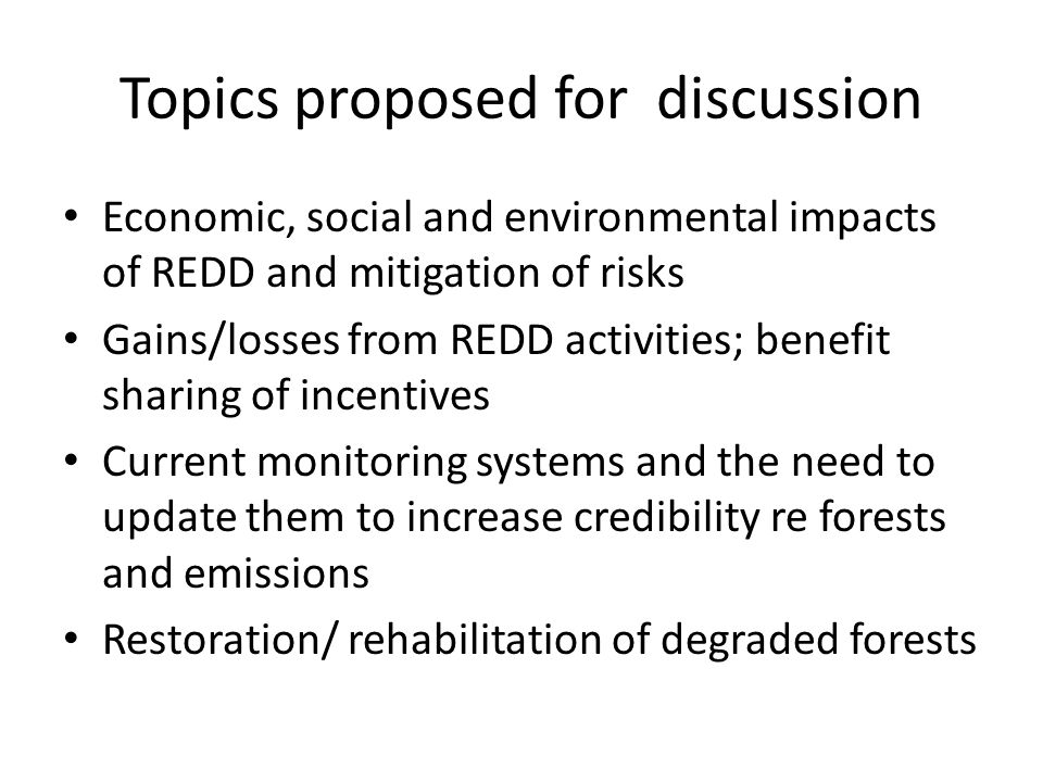 Topics proposed for discussion Economic, social and environmental impacts of REDD and mitigation of risks Gains/losses from REDD activities; benefit sharing of incentives Current monitoring systems and the need to update them to increase credibility re forests and emissions Restoration/ rehabilitation of degraded forests