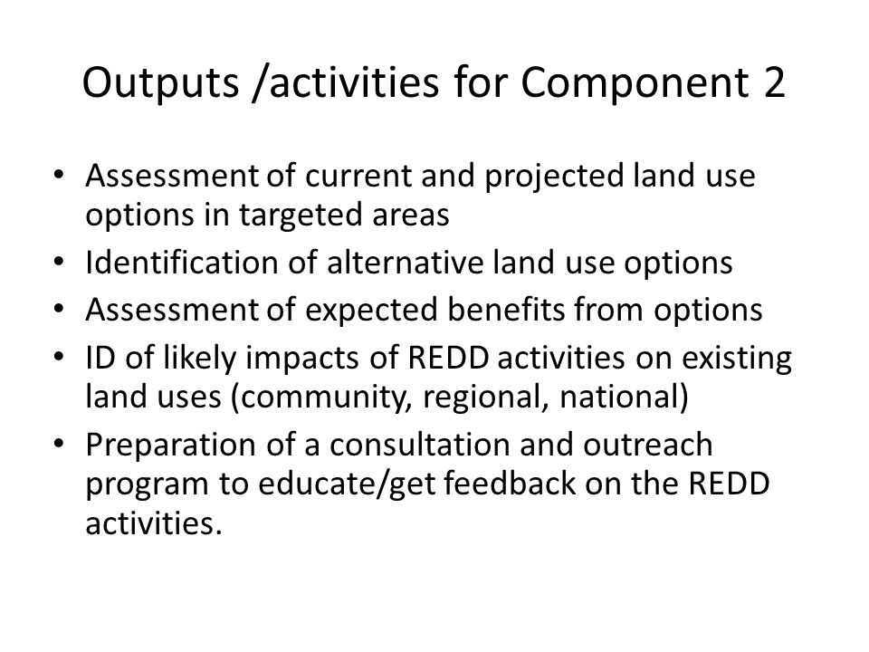 Outputs /activities for Component 2 Assessment of current and projected land use options in targeted areas Identification of alternative land use options Assessment of expected benefits from options ID of likely impacts of REDD activities on existing land uses (community, regional, national) Preparation of a consultation and outreach program to educate/get feedback on the REDD activities.