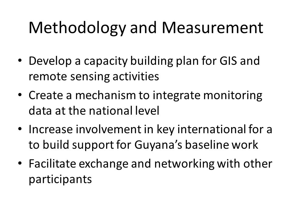 Methodology and Measurement Develop a capacity building plan for GIS and remote sensing activities Create a mechanism to integrate monitoring data at the national level Increase involvement in key international for a to build support for Guyana's baseline work Facilitate exchange and networking with other participants