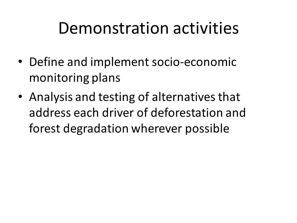 Demonstration activities Define and implement socio-economic monitoring plans Analysis and testing of alternatives that address each driver of deforestation and forest degradation wherever possible
