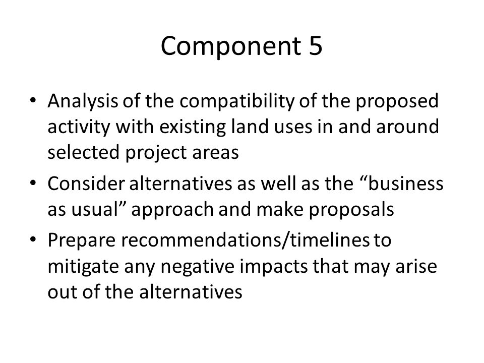 Component 5 Analysis of the compatibility of the proposed activity with existing land uses in and around selected project areas Consider alternatives as well as the business as usual approach and make proposals Prepare recommendations/timelines to mitigate any negative impacts that may arise out of the alternatives