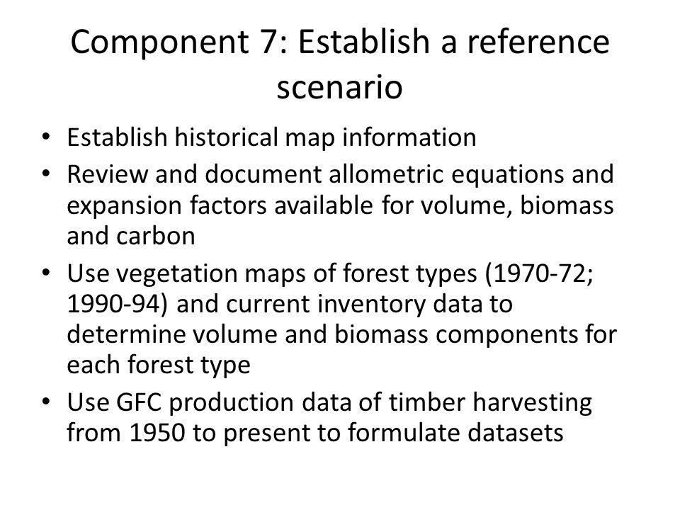 Component 7: Establish a reference scenario Establish historical map information Review and document allometric equations and expansion factors available for volume, biomass and carbon Use vegetation maps of forest types ( ; ) and current inventory data to determine volume and biomass components for each forest type Use GFC production data of timber harvesting from 1950 to present to formulate datasets