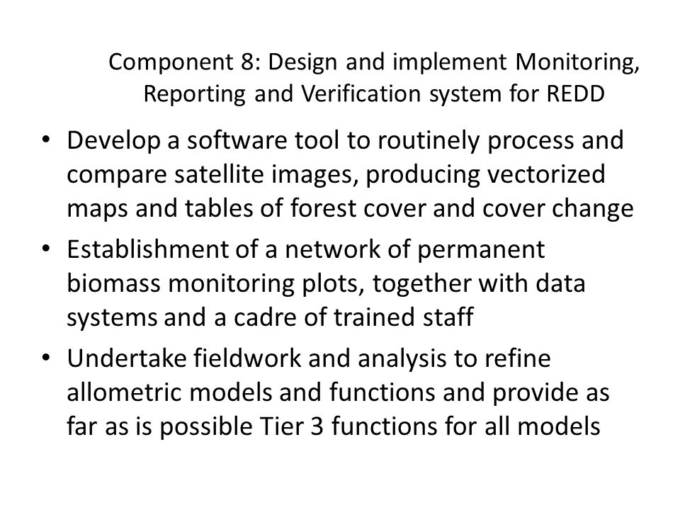 Component 8: Design and implement Monitoring, Reporting and Verification system for REDD Develop a software tool to routinely process and compare satellite images, producing vectorized maps and tables of forest cover and cover change Establishment of a network of permanent biomass monitoring plots, together with data systems and a cadre of trained staff Undertake fieldwork and analysis to refine allometric models and functions and provide as far as is possible Tier 3 functions for all models
