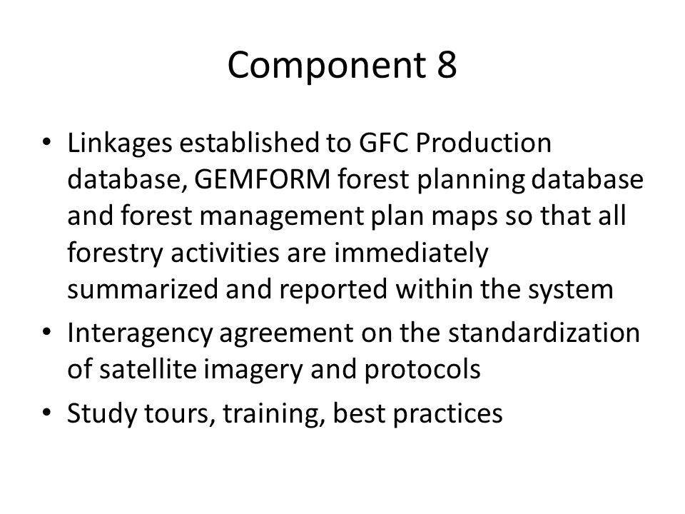 Component 8 Linkages established to GFC Production database, GEMFORM forest planning database and forest management plan maps so that all forestry activities are immediately summarized and reported within the system Interagency agreement on the standardization of satellite imagery and protocols Study tours, training, best practices