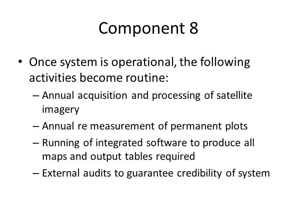 Component 8 Once system is operational, the following activities become routine: – Annual acquisition and processing of satellite imagery – Annual re measurement of permanent plots – Running of integrated software to produce all maps and output tables required – External audits to guarantee credibility of system