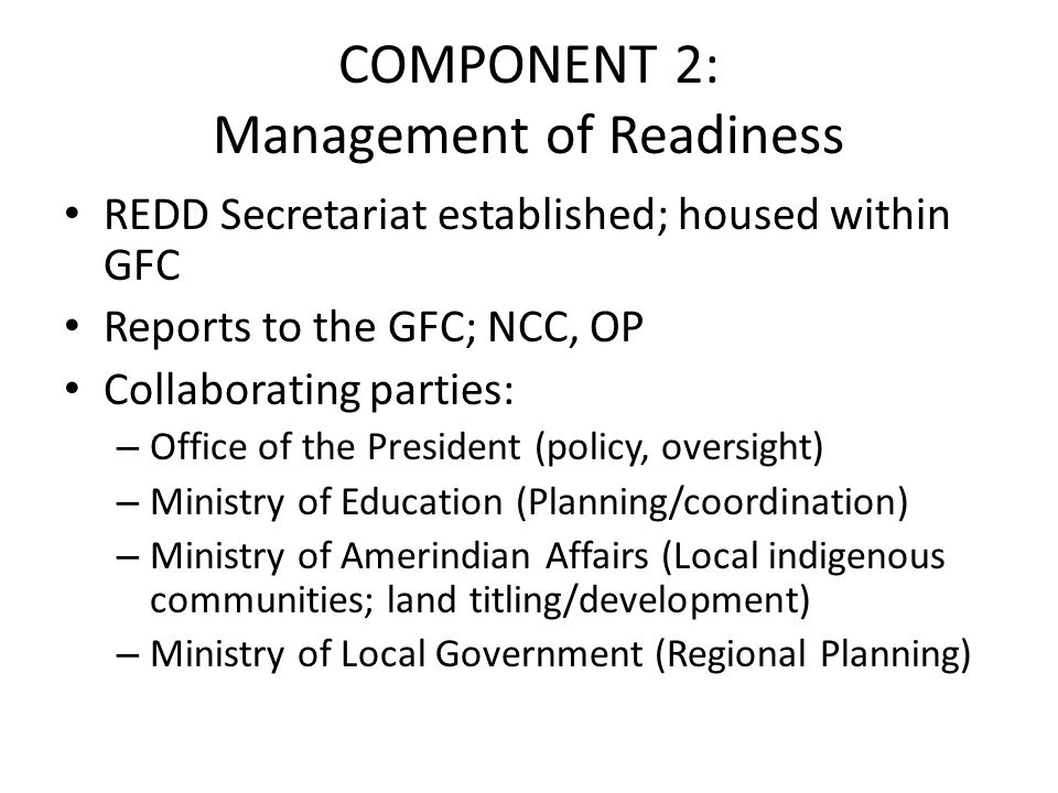 COMPONENT 2: Management of Readiness REDD Secretariat established; housed within GFC Reports to the GFC; NCC, OP Collaborating parties: – Office of the President (policy, oversight) – Ministry of Education (Planning/coordination) – Ministry of Amerindian Affairs (Local indigenous communities; land titling/development) – Ministry of Local Government (Regional Planning)