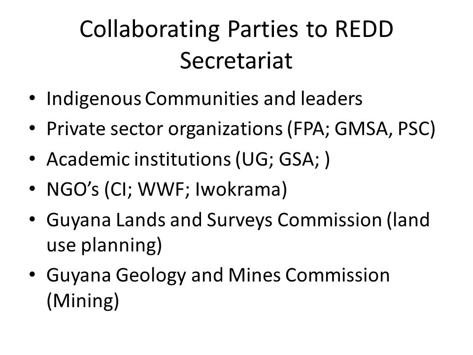 Collaborating Parties to REDD Secretariat Indigenous Communities and leaders Private sector organizations (FPA; GMSA, PSC) Academic institutions (UG; GSA; ) NGO's (CI; WWF; Iwokrama) Guyana Lands and Surveys Commission (land use planning) Guyana Geology and Mines Commission (Mining)