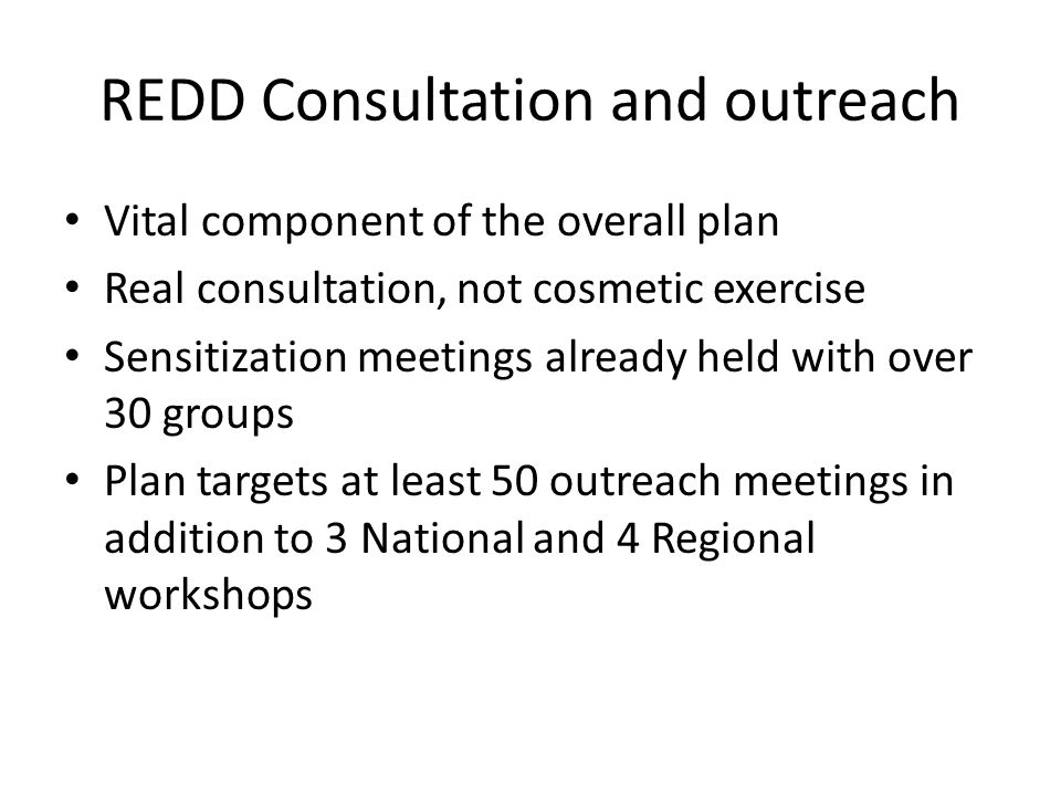 REDD Consultation and outreach Vital component of the overall plan Real consultation, not cosmetic exercise Sensitization meetings already held with over 30 groups Plan targets at least 50 outreach meetings in addition to 3 National and 4 Regional workshops