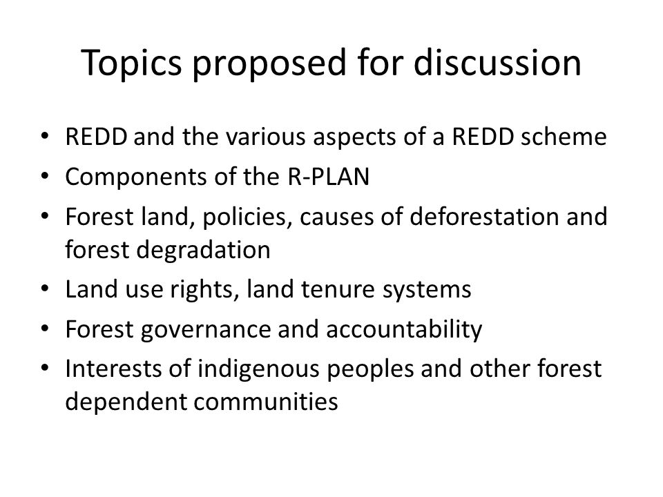 Topics proposed for discussion REDD and the various aspects of a REDD scheme Components of the R-PLAN Forest land, policies, causes of deforestation and forest degradation Land use rights, land tenure systems Forest governance and accountability Interests of indigenous peoples and other forest dependent communities
