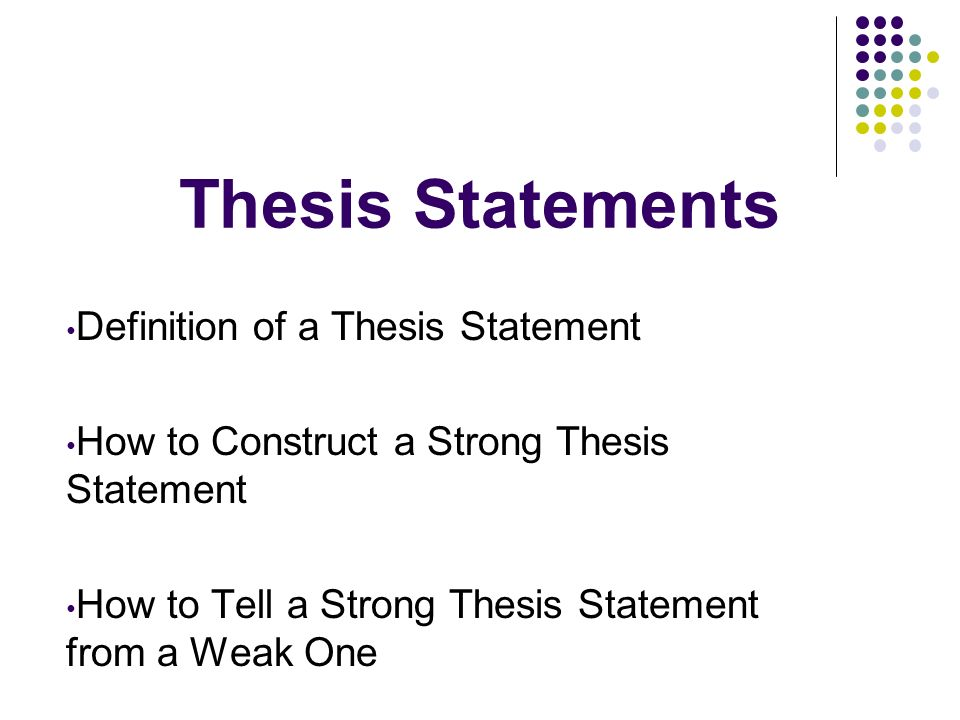 Thesis Statements Definition of a Thesis Statement How to Construct a Strong Thesis Statement How to Tell a Strong Thesis Statement from a Weak One