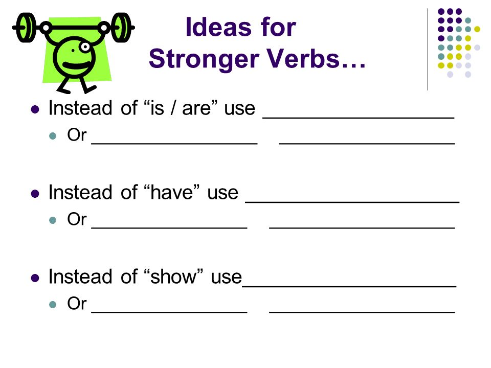 Ideas for Stronger Verbs… Instead of is / are use _________________ Or _________________ __________________ Instead of have use ___________________ Or ________________ ___________________ Instead of show use___________________ Or ________________ ___________________