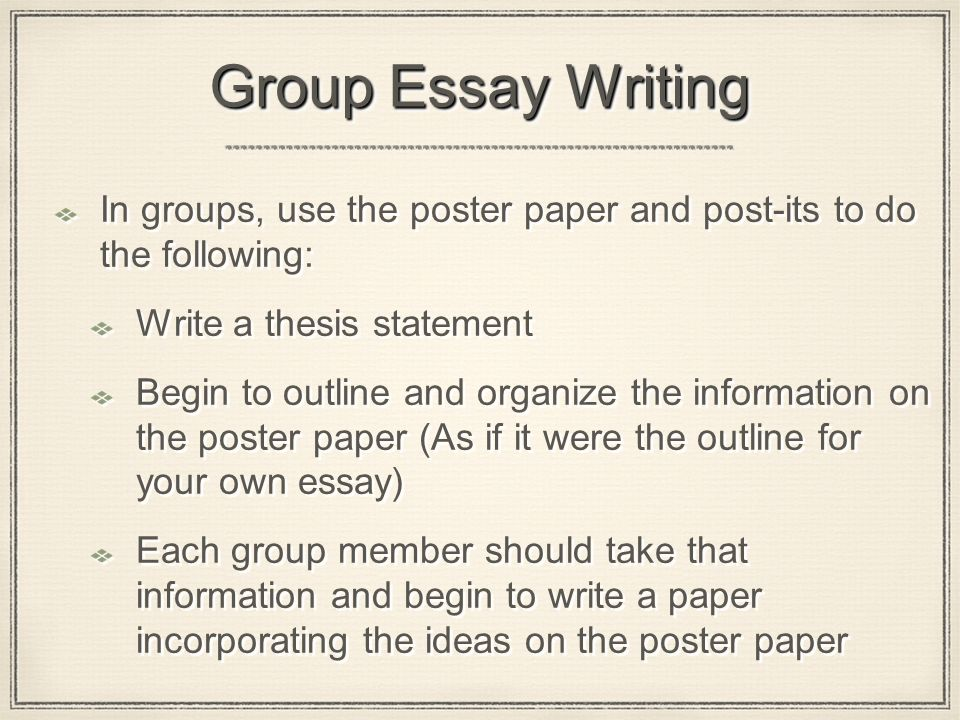 Group Essay Writing In groups, use the poster paper and post-its to do the following: Write a thesis statement Begin to outline and organize the information on the poster paper (As if it were the outline for your own essay) Each group member should take that information and begin to write a paper incorporating the ideas on the poster paper In groups, use the poster paper and post-its to do the following: Write a thesis statement Begin to outline and organize the information on the poster paper (As if it were the outline for your own essay) Each group member should take that information and begin to write a paper incorporating the ideas on the poster paper