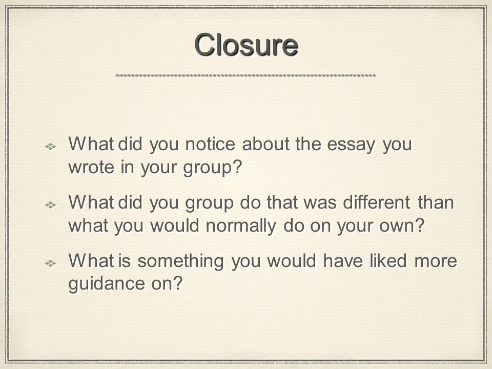 ClosureClosure What did you notice about the essay you wrote in your group.