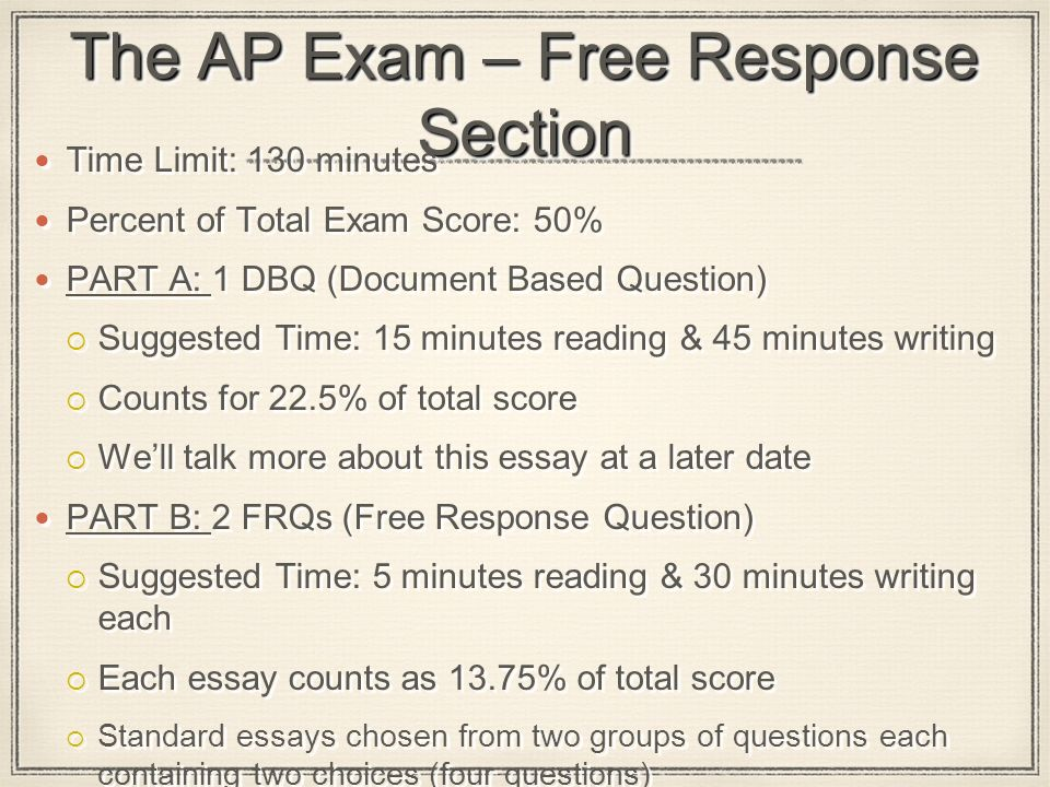 The AP Exam – Free Response Section Time Limit: 130 minutes Percent of Total Exam Score: 50% PART A: 1 DBQ (Document Based Question)  Suggested Time: 15 minutes reading & 45 minutes writing  Counts for 22.5% of total score  We'll talk more about this essay at a later date PART B: 2 FRQs (Free Response Question)  Suggested Time: 5 minutes reading & 30 minutes writing each  Each essay counts as 13.75% of total score  Standard essays chosen from two groups of questions each containing two choices (four questions) Time Limit: 130 minutes Percent of Total Exam Score: 50% PART A: 1 DBQ (Document Based Question)  Suggested Time: 15 minutes reading & 45 minutes writing  Counts for 22.5% of total score  We'll talk more about this essay at a later date PART B: 2 FRQs (Free Response Question)  Suggested Time: 5 minutes reading & 30 minutes writing each  Each essay counts as 13.75% of total score  Standard essays chosen from two groups of questions each containing two choices (four questions)