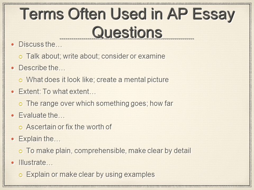Terms Often Used in AP Essay Questions Discuss the…  Talk about; write about; consider or examine Describe the…  What does it look like; create a mental picture Extent: To what extent…  The range over which something goes; how far Evaluate the…  Ascertain or fix the worth of Explain the…  To make plain, comprehensible, make clear by detail Illustrate…  Explain or make clear by using examples Discuss the…  Talk about; write about; consider or examine Describe the…  What does it look like; create a mental picture Extent: To what extent…  The range over which something goes; how far Evaluate the…  Ascertain or fix the worth of Explain the…  To make plain, comprehensible, make clear by detail Illustrate…  Explain or make clear by using examples