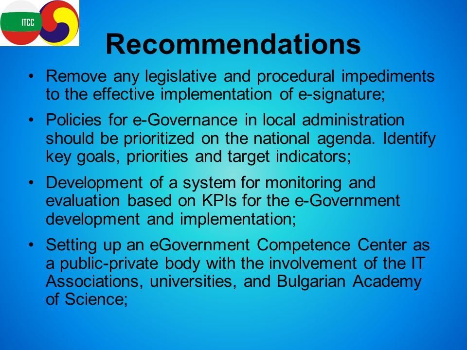 Recommendations Remove any legislative and procedural impediments to the effective implementation of e-signature; Policies for e-Governance in local administration should be prioritized on the national agenda.