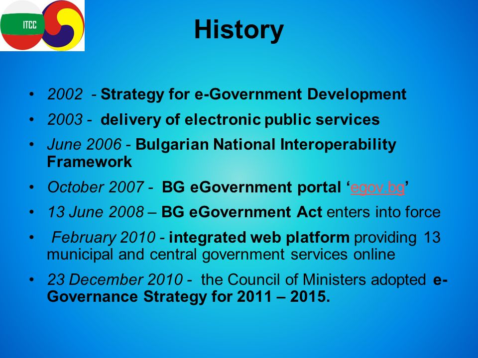 History Strategy for e-Government Development delivery of electronic public services June Bulgarian National Interoperability Framework October BG eGovernment portal 'egov.bg'egov.bg 13 June 2008 – BG eGovernment Act enters into force February integrated web platform providing 13 municipal and central government services online 23 December the Council of Ministers adopted e- Governance Strategy for 2011 – 2015.